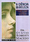 Capa do livro A Ciência da Beleza - Um Médico Ensina Como Manter A Saúde e a Juventude de Sua Pele, Dr. Otávio Roberti Macedo