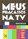 Capa do livro Meus fracassos na TV - Sinopses e roteiros de uma novela e dois seriados, Felipe Pena