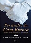 Capa do livro Por Dentro da Casa Branca, Kate Andersen Brower