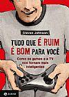 Capa do livro Tudo Que é Ruim é Bom Para Você - Como os Games e a TV Nos Tornam Mais Inteligentes, Steven Johnson