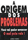 Capa do livro A Origem dos Problemas - Você vai Poder Arrancar o Mal Pela Raiz !, Jorce Tadeu